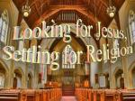 Looking For Jesus, Settling For Religion